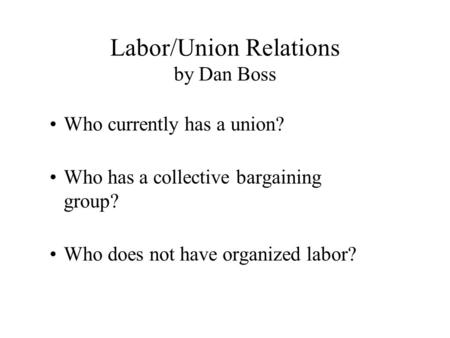 Labor/Union Relations by Dan Boss Who currently has a union? Who has a collective bargaining group? Who does not have organized labor?