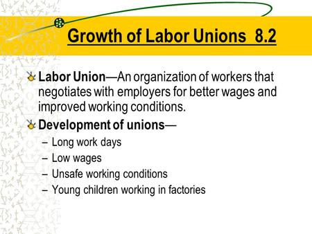Growth of Labor Unions 8.2 Labor Union—An organization of workers that negotiates with employers for better wages and improved working conditions. Development.