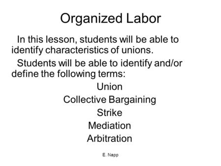 E. Napp Organized Labor In this lesson, students will be able to identify characteristics of unions. Students will be able to identify and/or define the.