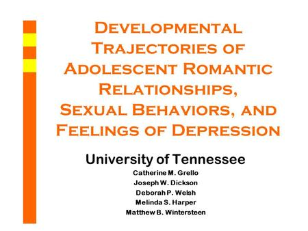 Developmental Trajectories of Adolescent Romantic Relationships, Sexual Behaviors, and Feelings of Depression University of Tennessee Catherine M. Grello.
