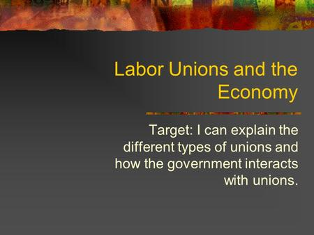 Labor Unions and the Economy Target: I can explain the different types of unions and how the government interacts with unions.