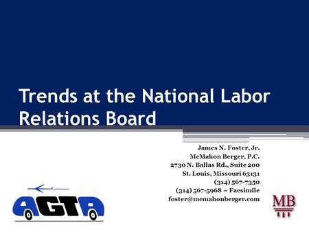 Trends at the National Labor Relations Board James N. Foster, Jr. McMahon Berger, P.C. 2730 N. Ballas Rd., Suite 200 St. Louis, Missouri 63131 (314) 567-7350.