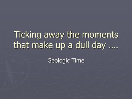 Ticking away the moments that make up a dull day …. Geologic Time.