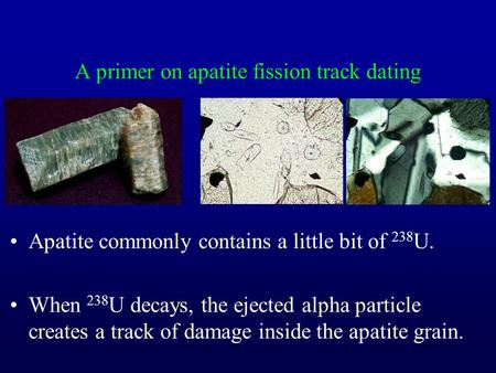 A primer on apatite fission track dating Apatite commonly contains a little bit of 238 U. When 238 U decays, the ejected alpha particle creates a track.