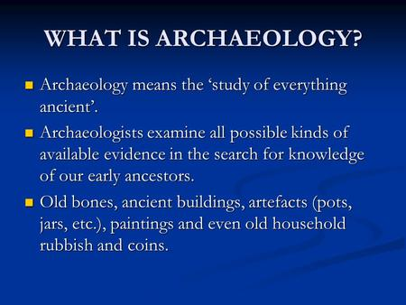 WHAT IS ARCHAEOLOGY? Archaeology means the 'study of everything ancient'. Archaeology means the 'study of everything ancient'. Archaeologists examine all.