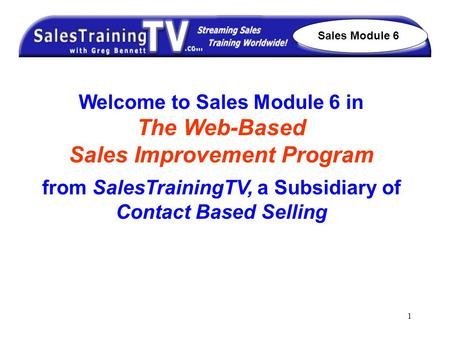 1 Welcome to Sales Module 6 in The Web-Based Sales Improvement Program from SalesTrainingTV, a Subsidiary of Contact Based Selling Sales Module 6.