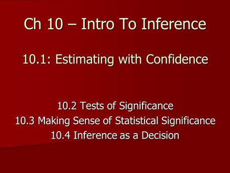 Ch 10 – Intro To Inference 10.1: Estimating with Confidence 10.2 Tests of Significance 10.3 Making Sense of Statistical Significance 10.4 Inference as.