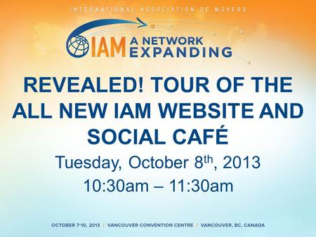 REVEALED! TOUR OF THE ALL NEW IAM WEBSITE AND SOCIAL CAFÉ Tuesday, October 8 th, 2013 10:30am – 11:30am.