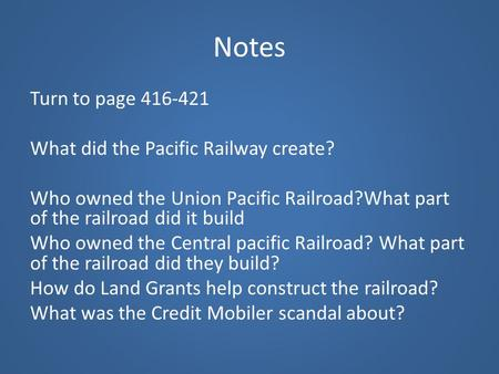 Notes Turn to page 416-421 What did the Pacific Railway create? Who owned the Union Pacific Railroad?What part of the railroad did it build Who owned the.