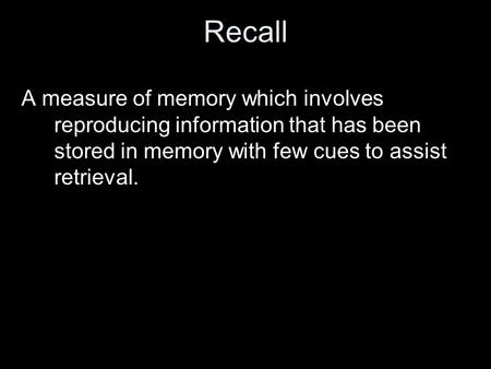Recall A measure of memory which involves reproducing information that has been stored in memory with few cues to assist retrieval.