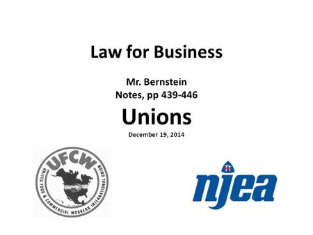 Law for Business Mr. Bernstein Notes, pp 439-446 Unions December 19, 2014.