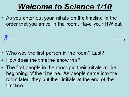 Welcome to Science 1/10 As you enter put your initials on the timeline in the order that you arrive in the room. Have your HW out. Who was the first person.