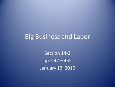 Big Business and Labor Section 14-3 pp. 447 – 455 January 13, 2010.