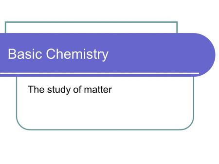 Basic Chemistry The study of matter. Elements Simple substances composed of 1 type of atom Cannot be broken down by ordinary chemical means 96% of most.