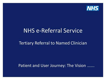 NHS e-Referral Service Tertiary Referral to Named Clinician Patient and User Journey: The Vision …….