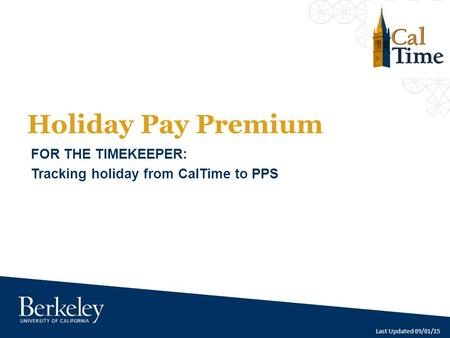 Holiday Pay Premium FOR THE TIMEKEEPER: Tracking holiday from CalTime to PPS Last Updated 09/01/15.