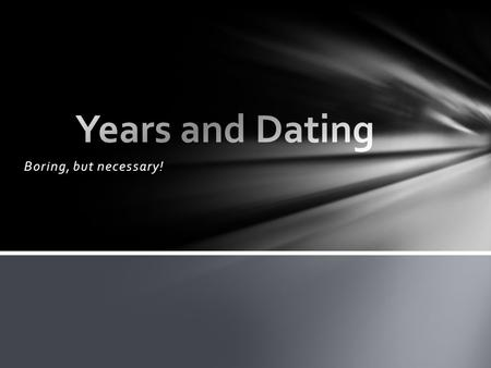 Years and Dating Boring, but necessary!.