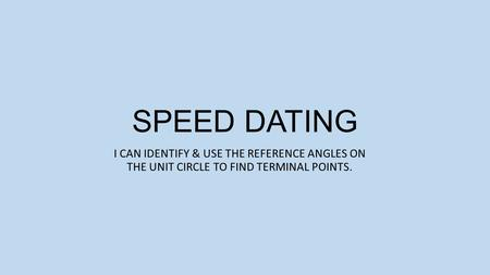 SPEED DATING I CAN IDENTIFY & USE THE REFERENCE ANGLES ON THE UNIT CIRCLE TO FIND TERMINAL POINTS.