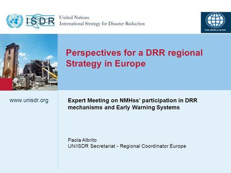 Www.unisdr.org 1 Perspectives for a DRR regional Strategy in Europe Paola Albrito UN/ISDR Secretariat - Regional Coordinator Europe www.unisdr.org Expert.