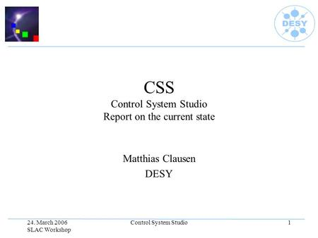 24. March 2006 SLAC Workshop Control System Studio1 CSS Control System Studio Report on the current state Matthias Clausen DESY.