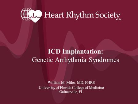 William M. Miles, MD, FHRS University of Florida College of Medicine Gainesville, FL ICD Implantation: Genetic Arrhythmia Syndromes.