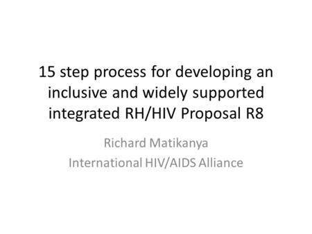 15 step process for developing an inclusive and widely supported integrated RH/HIV Proposal R8 Richard Matikanya International HIV/AIDS Alliance.