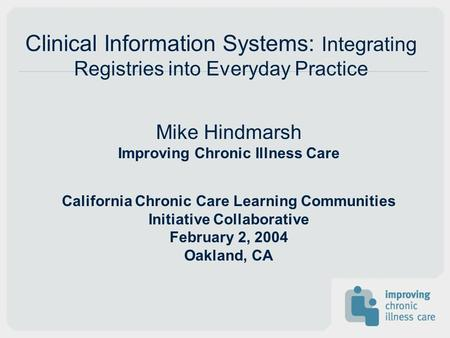 Mike Hindmarsh Improving Chronic Illness Care California Chronic Care Learning Communities Initiative Collaborative February 2, 2004 Oakland, CA Clinical.