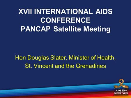 XVII INTERNATIONAL AIDS CONFERENCE PANCAP Satellite Meeting Hon Douglas Slater, Minister of Health, St. Vincent and the Grenadines.