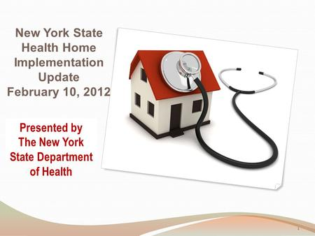 New York State Health Home Implementation Update February 10, 2012 Presented by The New York State Department of Health 1.