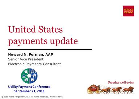 United States payments update Howard N. Forman, AAP Senior Vice President Electronic Payments Consultant © 2011 Wells Fargo Bank, N.A. All rights reserved.