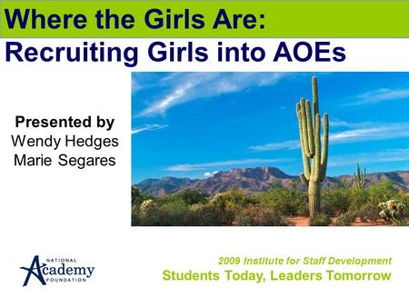 2009 Institute for Staff Development Students Today, Leaders Tomorrow Where the Girls Are: Recruiting Girls into AOEs Presented by Wendy Hedges Marie Segares.