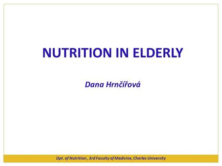 NUTRITION IN ELDERLY Dana Hrnčířová Dpt. of Nutrition, 3rd Faculty of Medicine, Charles University.