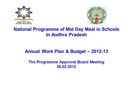National Programme of Mid Day Meal in Schools In Andhra Pradesh Annual Work Plan & Budget – 2012-13 The Programme Approval Board Meeting 28.02.2012.