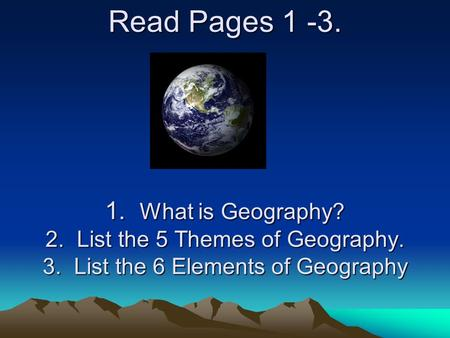 Read Pages 1 -3. 1. What is Geography? 2. List the 5 Themes of Geography. 3. List the 6 Elements of Geography.
