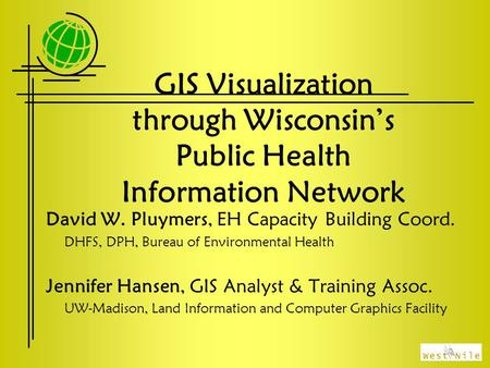 GIS Visualization through Wisconsin's Public Health Information Network David W. Pluymers, EH Capacity Building Coord. DHFS, DPH, Bureau of Environmental.