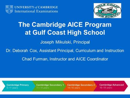 The Cambridge AICE Program at Gulf Coast High School Joseph Mikulski, Principal Dr. Deborah Cox, Assistant Principal, Curriculum and Instruction Chad Furman,
