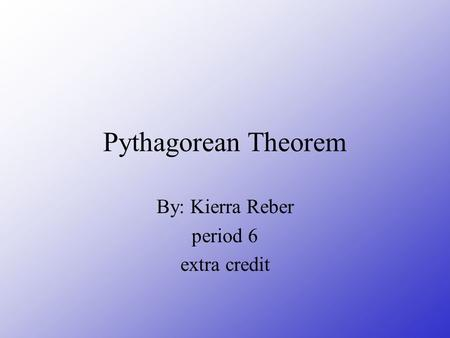 Pythagorean Theorem By: Kierra Reber period 6 extra credit.