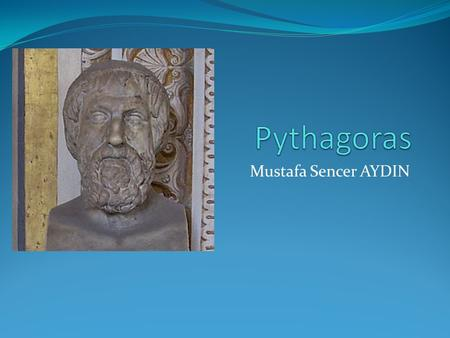 Mustafa Sencer AYDIN. Pythagoras of Samos was a famous Greek mathematician and philosopher, born between 580 and 572 BC, and died between 500 and 490.