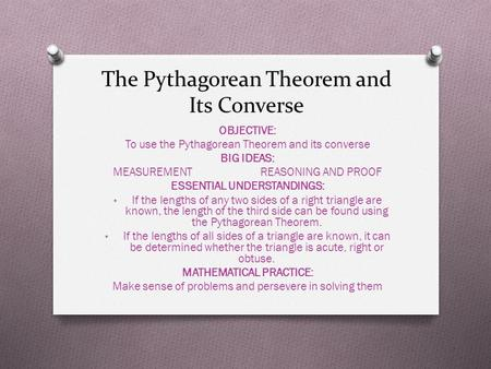 The Pythagorean Theorem and Its Converse OBJECTIVE: To use the Pythagorean Theorem and its converse BIG IDEAS: MEASUREMENT REASONING AND PROOF ESSENTIAL.