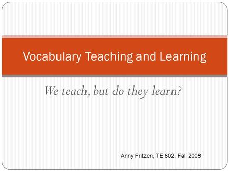 We teach, but do they learn? Vocabulary Teaching and Learning Anny Fritzen, TE 802, Fall 2008.