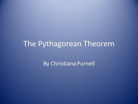 The Pythagorean Theorem By Christiana Purnell. Naming the Theorem The Pythagorean Theorem was named after a Greek Mathematician Pythagoras The Pythagorean.