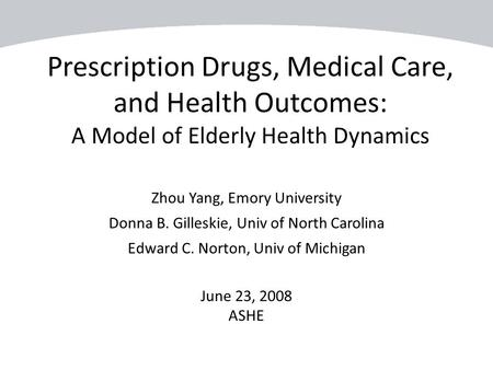 Prescription Drugs, Medical Care, and Health Outcomes: A Model of Elderly Health Dynamics Zhou Yang, Emory University Donna B. Gilleskie, Univ of North.
