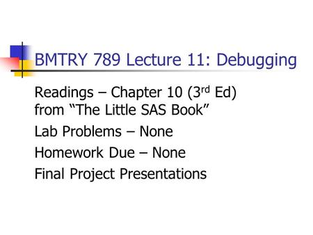 "BMTRY 789 Lecture 11: Debugging Readings – Chapter 10 (3 rd Ed) from ""The Little SAS Book"" Lab Problems – None Homework Due – None Final Project Presentations."