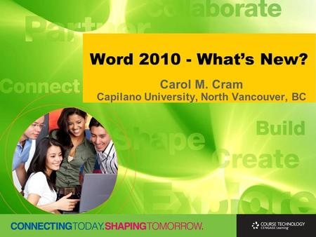 Word 2010 - What's New? Carol M. Cram Capilano University, North Vancouver, BC.
