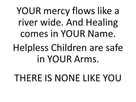 YOUR mercy flows like a river wide. And Healing comes in YOUR Name