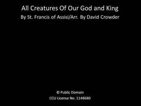 All Creatures Of Our God and King By St. Francis of Assisi/Arr. By David Crowder © Public Domain CCLI License No. 1148680.