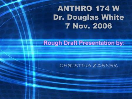 ANTHRO 174 W Dr. Douglas White 7 Nov. 2006 Rough Draft Presentation by: CHRISTINA ZDENEK.