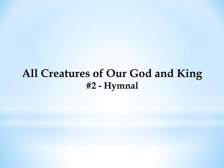 All Creatures of Our God and King #2 - Hymnal. All Creatures of Our God and King #2 - Hymnal All creatures of our God and King, Lift up your voice with.