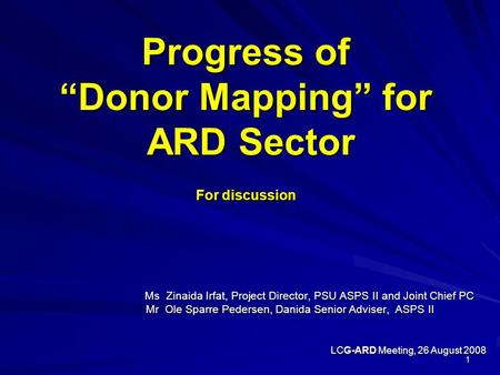 "1 Progress of ""Donor Mapping"" for ARD Sector For discussion Ms Zinaida Irfat, Project Director, PSU ASPS II and Joint Chief PC Ms Zinaida Irfat, Project."