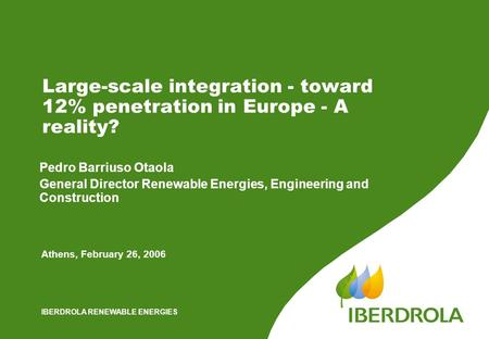 IBERDROLA RENEWABLE ENERGIES Large-scale integration - toward 12% penetration in Europe - A reality? Athens, February 26, 2006 Pedro Barriuso Otaola General.